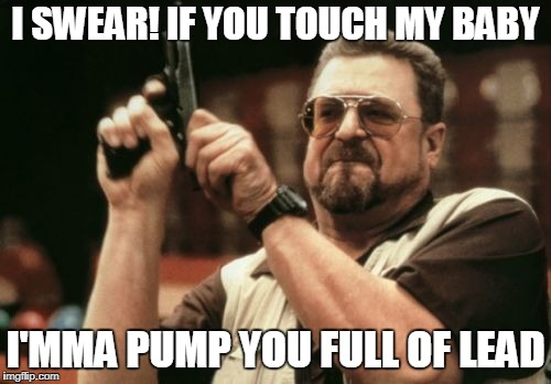 Am I The Only One Around Here Meme | I SWEAR! IF YOU TOUCH MY BABY I'MMA PUMP YOU FULL OF LEAD | image tagged in memes,am i the only one around here | made w/ Imgflip meme maker