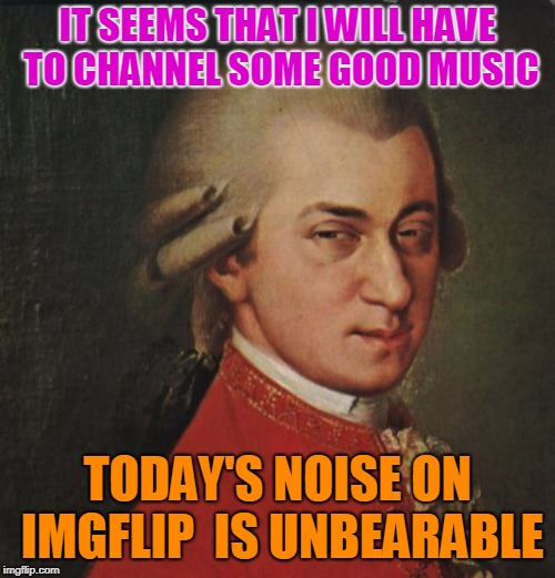 Mozart waiting for some good music |  IT SEEMS THAT I WILL HAVE TO CHANNEL SOME GOOD MUSIC; TODAY'S NOISE ON IMGFLIP  IS UNBEARABLE | image tagged in memes,mozart not sure | made w/ Imgflip meme maker