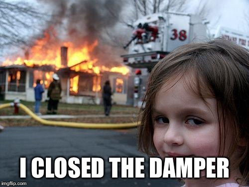 Disaster Girl Meme | I CLOSED THE DAMPER | image tagged in memes,disaster girl | made w/ Imgflip meme maker