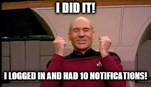Cue happy dance! | I DID IT! I LOGGED IN AND HAD 10 NOTIFICATIONS! | image tagged in happy picard | made w/ Imgflip meme maker