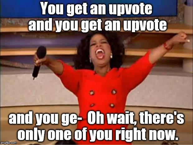 Oprah You Get A Meme | You get an upvote and you get an upvote and you ge-  Oh wait, there's only one of you right now. | image tagged in memes,oprah you get a | made w/ Imgflip meme maker