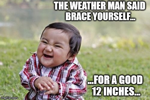 Evil Toddler Meme | THE WEATHER MAN SAID BRACE YOURSELF... ...FOR A GOOD 12 INCHES... | image tagged in memes,evil toddler | made w/ Imgflip meme maker