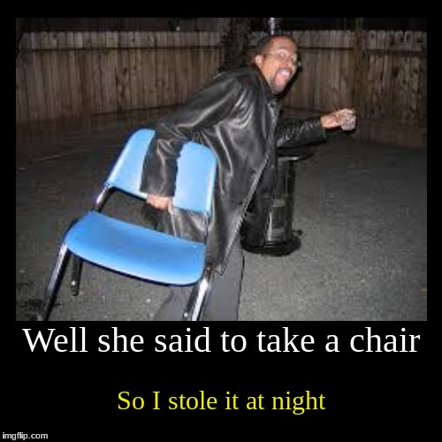 Welcome to taking things too literally class. | Well she said to take a chair | So I stole it at night | image tagged in funny,demotivationals,chair,theft | made w/ Imgflip demotivational maker