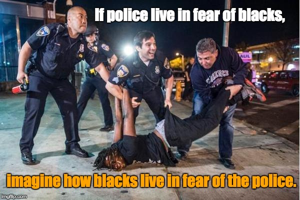 Police Brutality | If police live in fear of blacks, imagine how blacks live in fear of the police. | image tagged in police blacks violence crime injustice | made w/ Imgflip meme maker