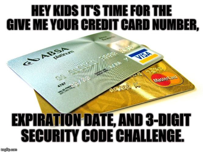 The Challenge  | HEY KIDS IT'S TIME FOR THE GIVE ME YOUR CREDIT CARD NUMBER, EXPIRATION DATE, AND 3-DIGIT SECURITY CODE CHALLENGE. | image tagged in tide pod challenge,condoms | made w/ Imgflip meme maker