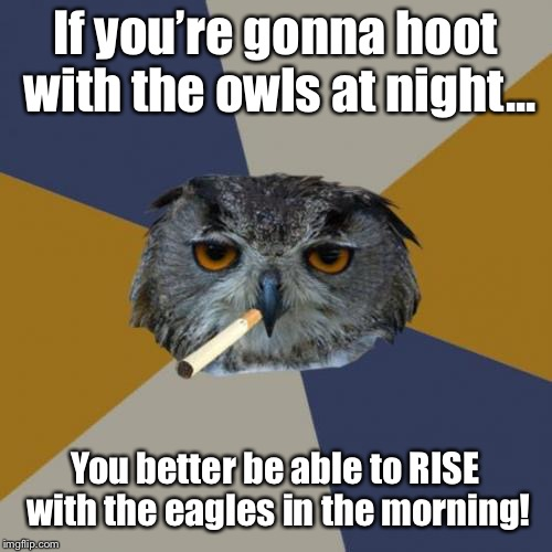 Art Student Owl | If you're gonna hoot with the owls at night... You better be able to RISE with the eagles in the morning! | image tagged in memes,art student owl | made w/ Imgflip meme maker