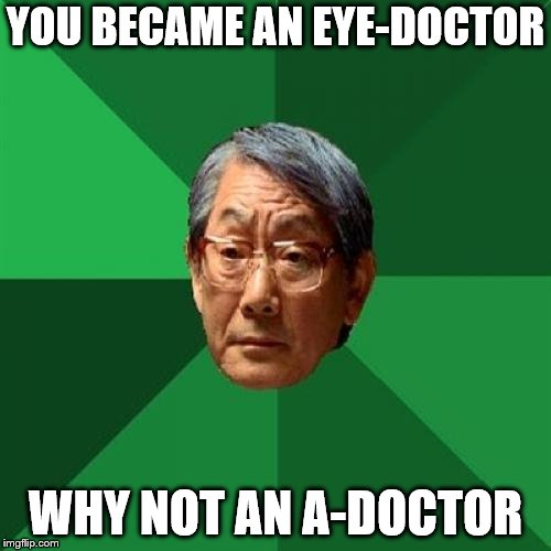 High Expectations Asian Father Meme | YOU BECAME AN EYE-DOCTOR WHY NOT AN A-DOCTOR | image tagged in memes,high expectations asian father | made w/ Imgflip meme maker
