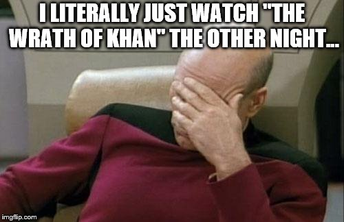"Captain Picard Facepalm Meme | I LITERALLY JUST WATCH ""THE WRATH OF KHAN"" THE OTHER NIGHT... 