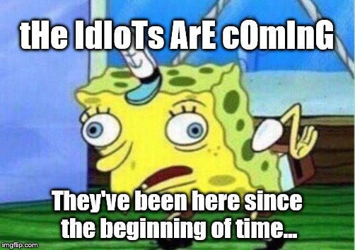 Mocking Spongebob Meme | tHe IdIoTs ArE cOmInG They've been here since the beginning of time... | image tagged in memes,mocking spongebob | made w/ Imgflip meme maker