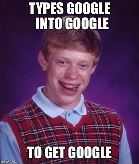 Stupid | TYPES GOOGLE  INTO GOOGLE TO GET GOOGLE | image tagged in memes | made w/ Imgflip meme maker