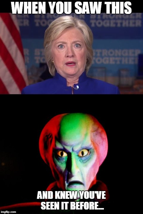 Hillary | WHEN YOU SAW THIS AND KNEW YOU'VE SEEN IT BEFORE... | image tagged in alien hillary | made w/ Imgflip meme maker