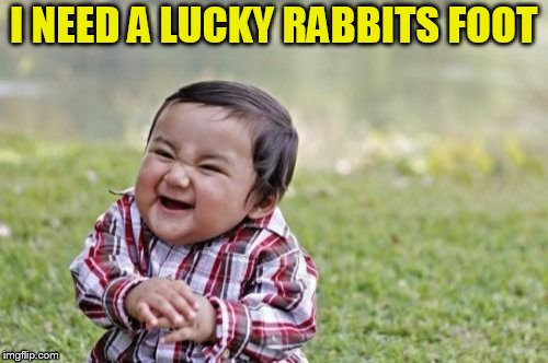 Evil Toddler Meme | I NEED A LUCKY RABBITS FOOT | image tagged in memes,evil toddler | made w/ Imgflip meme maker