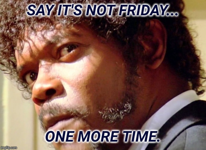 Say it's not Friday. | SAY IT'S NOT FRIDAY... ONE MORE TIME. | image tagged in samuel l jackson,samuel jackson glance,thank god it's friday,it's friday,wednesday,ugh | made w/ Imgflip meme maker