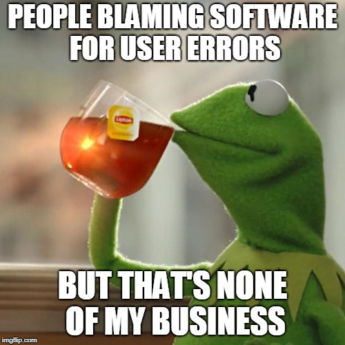 But Thats None Of My Business Meme | PEOPLE BLAMING SOFTWARE FOR USER ERRORS BUT THAT'S NONE OF MY BUSINESS | image tagged in memes,but thats none of my business,kermit the frog | made w/ Imgflip meme maker