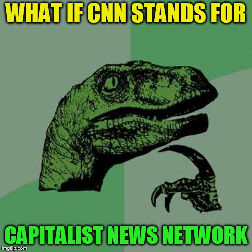 Philosoraptor Meme | WHAT IF CNN STANDS FOR CAPITALIST NEWS NETWORK | image tagged in memes,philosoraptor | made w/ Imgflip meme maker