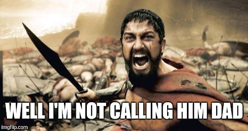 Sparta Leonidas Meme | WELL I'M NOT CALLING HIM DAD | image tagged in memes,sparta leonidas | made w/ Imgflip meme maker