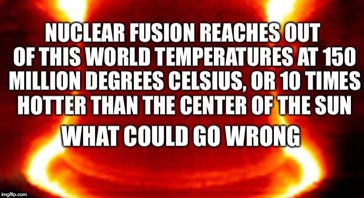 Think About It | . | image tagged in fusion,fission,energy,what could go wrong,catastrophe | made w/ Imgflip meme maker