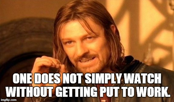 One Does Not Simply Meme | ONE DOES NOT SIMPLY WATCH WITHOUT GETTING PUT TO WORK. | image tagged in memes,one does not simply | made w/ Imgflip meme maker