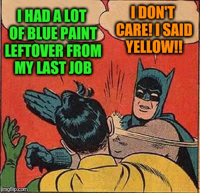 Batman Slapping Robin Meme | I HAD A LOT OF BLUE PAINT LEFTOVER FROM MY LAST JOB I DON'T CARE! I SAID YELLOW!! | image tagged in memes,batman slapping robin | made w/ Imgflip meme maker