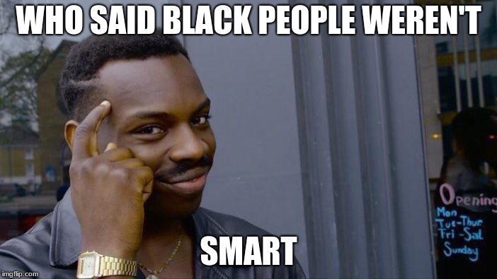 thinker | WHO SAID BLACK PEOPLE WEREN'T SMART | image tagged in memes,roll safe think about it | made w/ Imgflip meme maker