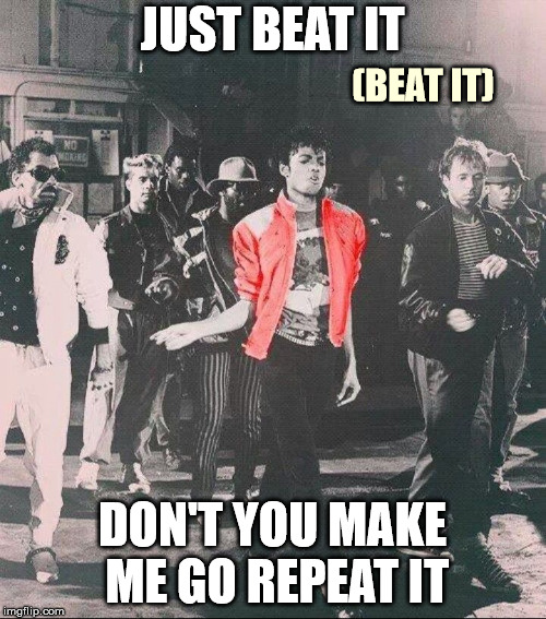 JUST BEAT IT DON'T YOU MAKE ME GO REPEAT IT (BEAT IT) | made w/ Imgflip meme maker