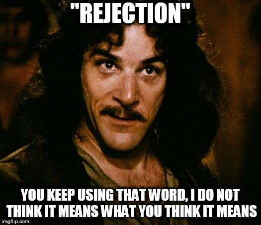 "Inigo Montoya Meme | ""REJECTION"" YOU KEEP USING THAT WORD, I DO NOT THINK IT MEANS WHAT YOU THINK IT MEANS 