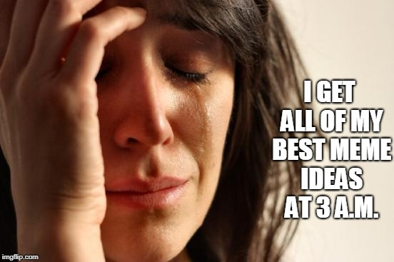First World Problems Meme | I GET ALL OF MY BEST MEME IDEAS AT 3 A.M. | image tagged in memes,first world problems | made w/ Imgflip meme maker