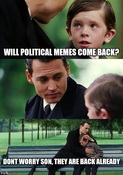 return of the mack! blah blah blahblah | WILL POLITICAL MEMES COME BACK? DONT WORRY SON, THEY ARE BACK ALREADY | image tagged in memes,finding neverland | made w/ Imgflip meme maker