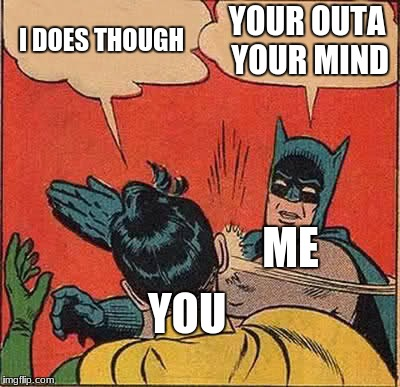 Batman Slapping Robin Meme | I DOES THOUGH YOUR OUTA YOUR MIND ME YOU | image tagged in memes,batman slapping robin | made w/ Imgflip meme maker