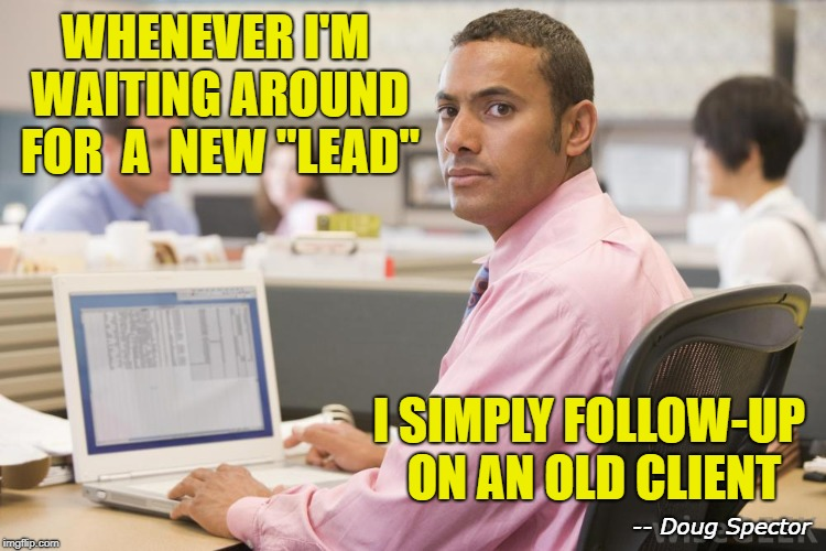 "WHENEVER I'M WAITING AROUND FOR  A  NEW ""LEAD"" I SIMPLY FOLLOW-UP ON AN OLD CLIENT -- Doug Spector 