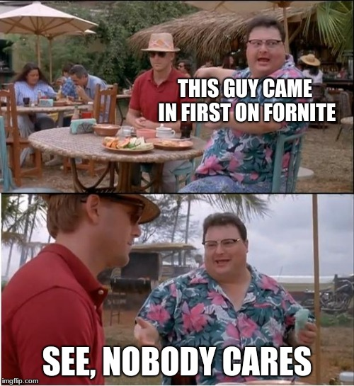 Seriously people, SHUT UP ABOUT FORNITE | THIS GUY CAME IN FIRST ON FORNITE SEE, NOBODY CARES | image tagged in memes,see nobody cares,fortnite,is,dumb | made w/ Imgflip meme maker