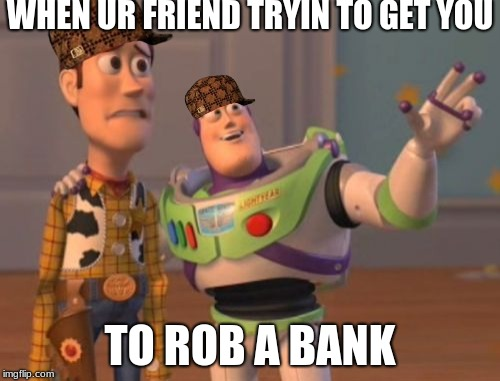 X, X Everywhere Meme | WHEN UR FRIEND TRYIN TO GET YOU TO ROB A BANK | image tagged in memes,x,x everywhere,x x everywhere,scumbag | made w/ Imgflip meme maker