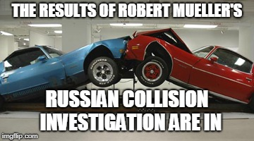 THE RESULTS OF ROBERT MUELLER'S RUSSIAN COLLISION  INVESTIGATION ARE IN | image tagged in robert mueller,russia,president trump | made w/ Imgflip meme maker