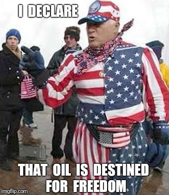 I  DECLARE THAT  OIL  IS  DESTINED  FOR  FREEDOM | made w/ Imgflip meme maker