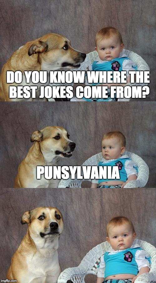 Dad Joke Dog Meme | DO YOU KNOW WHERE THE BEST JOKES COME FROM? PUNSYLVANIA | image tagged in memes,dad joke dog,pun,joke,jokes | made w/ Imgflip meme maker