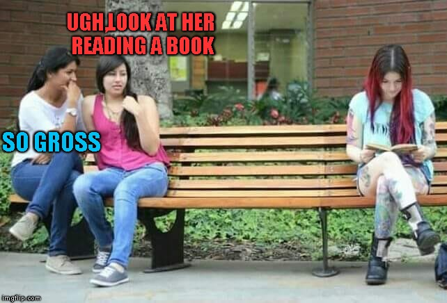 What's wrong with those two girls? |  UGH,LOOK AT HER READING A BOOK; SO GROSS | image tagged in memes,reading,funny,powermetalhead,gross,books | made w/ Imgflip meme maker