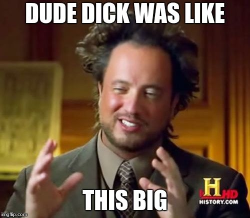Ancient Aliens Meme | DUDE DICK WAS LIKE THIS BIG | image tagged in memes,ancient aliens | made w/ Imgflip meme maker