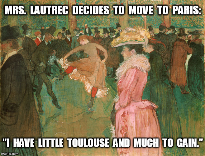 "Mrs. Lautrec Decides to Move to Paris | MRS.  LAUTREC  DECIDES  TO  MOVE  TO  PARIS: ""I  HAVE  LITTLE  TOULOUSE  AND  MUCH  TO  GAIN."" 