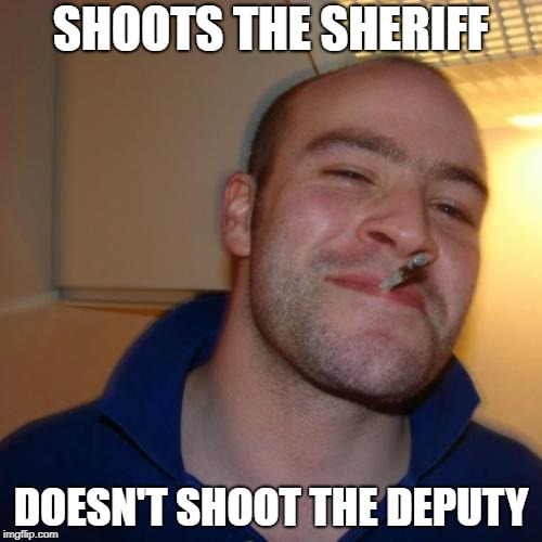 Good Guy Greg Meme | SHOOTS THE SHERIFF DOESN'T SHOOT THE DEPUTY | image tagged in memes,good guy greg | made w/ Imgflip meme maker