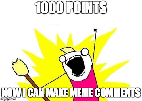 X All The Y Meme | 1000 POINTS NOW I CAN MAKE MEME COMMENTS | image tagged in memes,x all the y | made w/ Imgflip meme maker