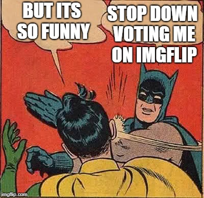 Batman Slapping Robin Meme | BUT ITS SO FUNNY STOP DOWN VOTING ME ON IMGFLIP | image tagged in memes,batman slapping robin | made w/ Imgflip meme maker