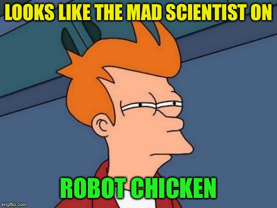 Futurama Fry Meme | LOOKS LIKE THE MAD SCIENTIST ON ROBOT CHICKEN | image tagged in memes,futurama fry | made w/ Imgflip meme maker