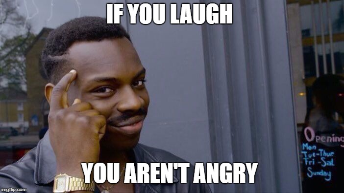 Roll Safe Think About It Meme | IF YOU LAUGH YOU AREN'T ANGRY | image tagged in memes,roll safe think about it | made w/ Imgflip meme maker