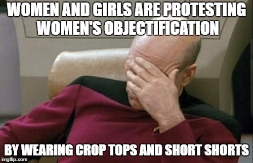 Am I the only one who sees the irony? | WOMEN AND GIRLS ARE PROTESTING WOMEN'S OBJECTIFICATION BY WEARING CROP TOPS AND SHORT SHORTS | image tagged in memes,captain picard facepalm | made w/ Imgflip meme maker