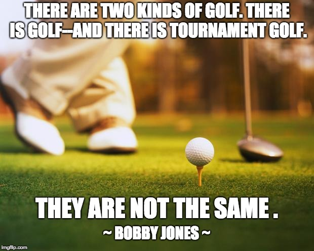 THERE ARE TWO KINDS OF GOLF. THERE IS GOLF--AND THERE IS TOURNAMENT GOLF. THEY ARE NOT THE SAME . ~ BOBBY JONES ~ | image tagged in golf | made w/ Imgflip meme maker