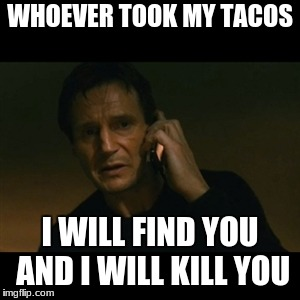Liam Neeson Taken Meme | WHOEVER TOOK MY TACOS I WILL FIND YOU AND I WILL KILL YOU | image tagged in memes,liam neeson taken | made w/ Imgflip meme maker