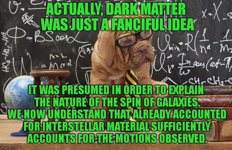 ACTUALLY, DARK MATTER WAS JUST A FANCIFUL IDEA IT WAS PRESUMED IN ORDER TO EXPLAIN THE NATURE OF THE SPIN OF GALAXIES. WE NOW UNDERSTAND THA | made w/ Imgflip meme maker