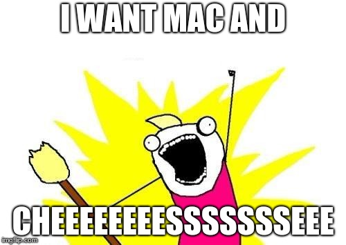 X All The Y Meme | I WANT MAC AND CHEEEEEEEESSSSSSSEEE | image tagged in memes,x all the y | made w/ Imgflip meme maker