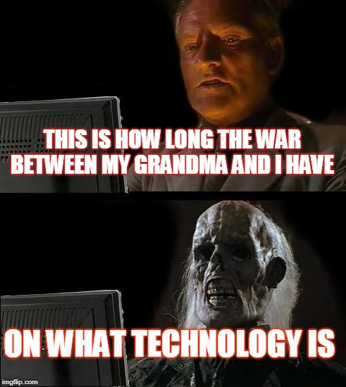 Ill Just Wait Here Meme | THIS IS HOW LONG THE WAR BETWEEN MY GRANDMA AND I HAVE ON WHAT TECHNOLOGY IS | image tagged in memes,ill just wait here | made w/ Imgflip meme maker