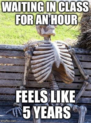 Waiting Skeleton Meme | WAITING IN CLASS FOR AN HOUR FEELS LIKE 5 YEARS | image tagged in memes,waiting skeleton | made w/ Imgflip meme maker